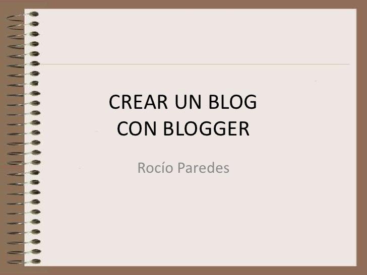 CREAR UN BLOG CON BLOGGER<br />Rocío Paredes<br />