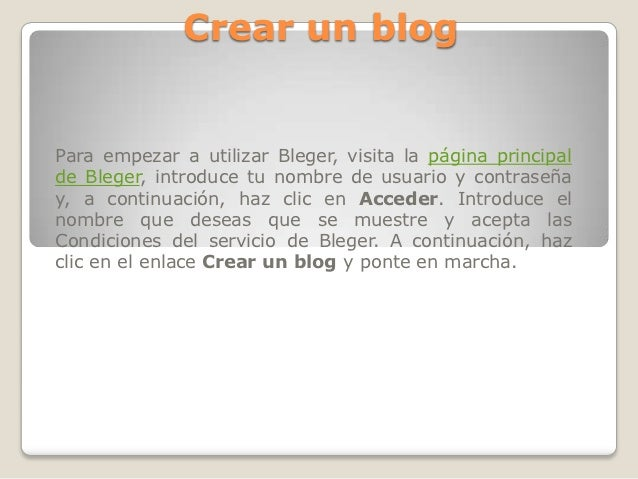 Crear un blogPara empezar a utilizar Bleger, visita la página principalde Bleger, introduce tu nombre de usuario y contras...