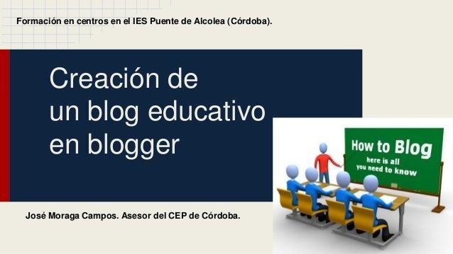 Creación de un blog educativo en blogger Formación en centros en el IES Puente de Alcolea (Córdoba). José Moraga Campos. A...