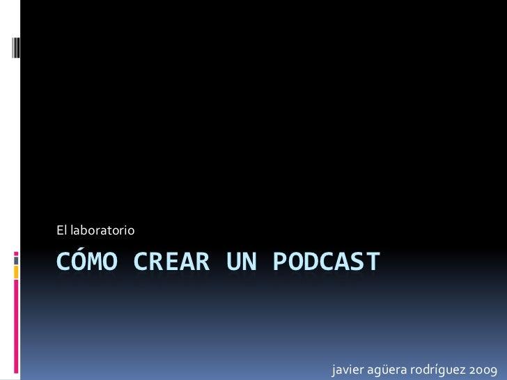 Cómo crear un podcast<br />El laboratorio<br />javier agüera rodríguez 2009<br />