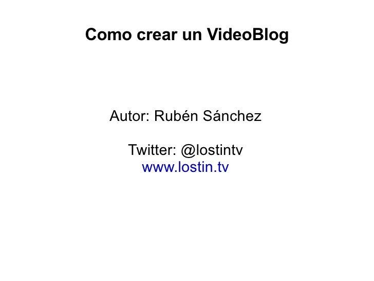 Como crear un VideoBlog <ul>Autor: Rubén Sánchez <li>Twitter: @lostintv