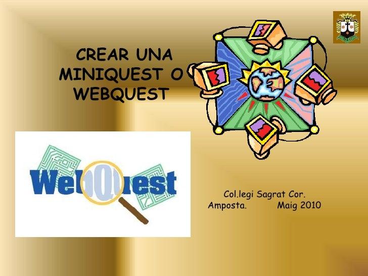 CREAR UNA MINIQUEST O  WEBQUEST                     Col.legi Sagrat Cor.               Amposta.       Maig 2010