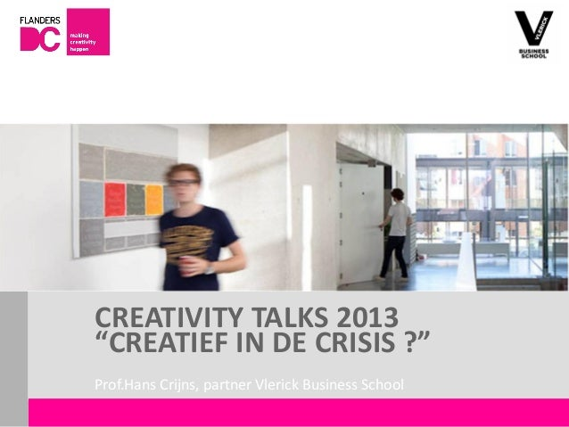 "CREATIVITY TALKS 2013                       ""CREATIEF IN DE CRISIS ?""                       Prof.Hans Crijns, partner Vler..."