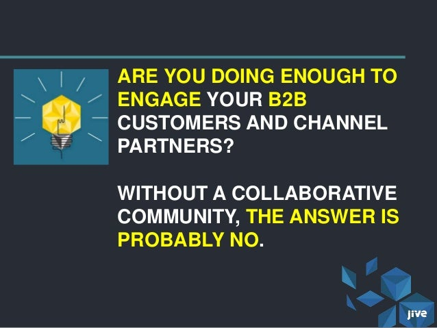 ARE YOU DOING ENOUGH TOENGAGE YOUR B2BCUSTOMERS AND CHANNELPARTNERS?WITHOUT A COLLABORATIVECOMMUNITY, THE ANSWER ISPROBABL...