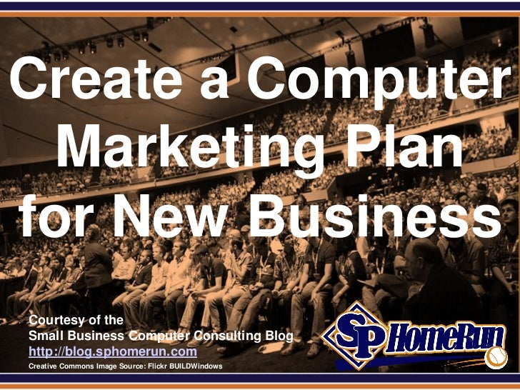 SPHomeRun.comCreate a Computer  Marketing Planfor New Business  Courtesy of the  Small Business Computer Consulting Blog  ...