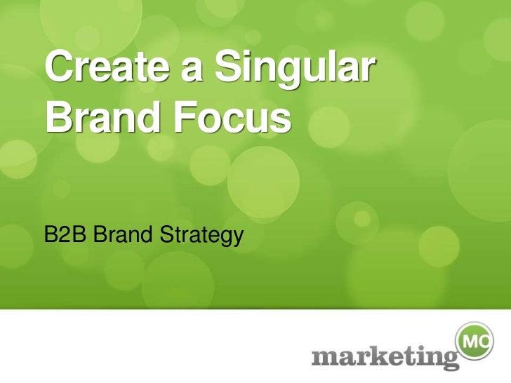 Create a Singular Brand Focus<br />B2B Brand Strategy<br />