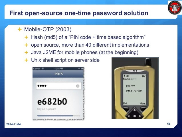 """First open-source one-time password solution  Mobile-OTP (2003)  Hash (md5) of a """"PIN code + time based algorithm""""  ope..."""