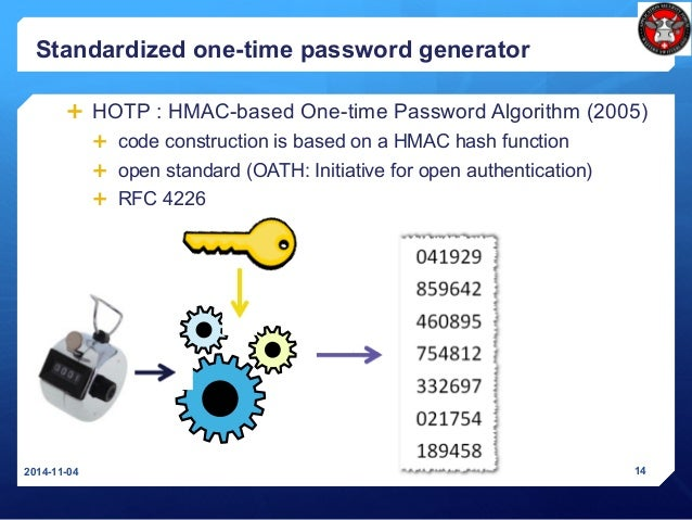Standardized one-time password generator  HOTP : HMAC-based One-time Password Algorithm (2005)  code construction is bas...
