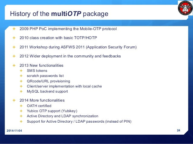 History of the multiOTP package  2009 PHP PoC implementing the Mobile-OTP protocol  2010 class creation with basic TOTP/...