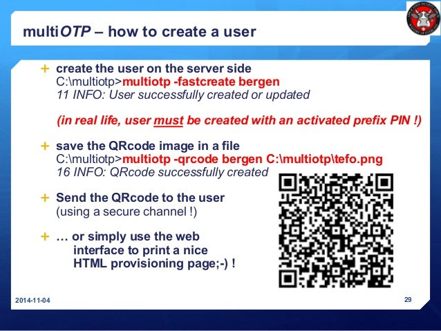 multiOTP – how to create a user  create the user on the server side C:multiotp>multiotp -fastcreate bergen 11 INFO: User ...
