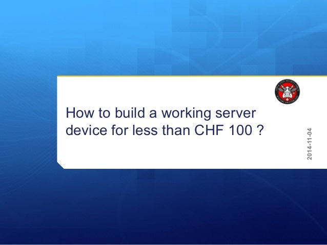 How to build a working server device for less than CHF 100 ? 2014-11-04
