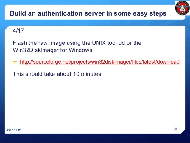 Build an authentication server in some easy steps 4/17 Flash the raw image using the UNIX tool dd or the Win32DiskImager f...