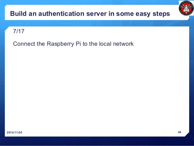 Build an authentication server in some easy steps 7/17 Connect the Raspberry Pi to the local network 2014-11-04 44