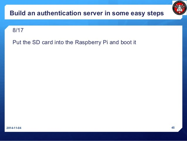 Build an authentication server in some easy steps 8/17 Put the SD card into the Raspberry Pi and boot it 2014-11-04 45