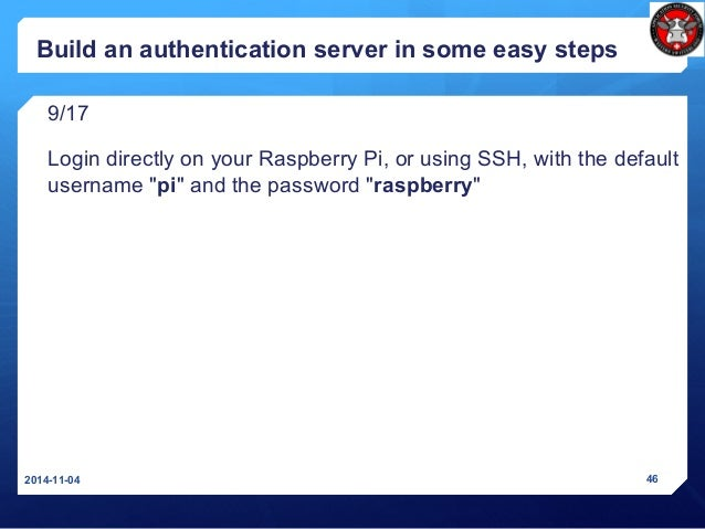 Build an authentication server in some easy steps 9/17 Login directly on your Raspberry Pi, or using SSH, with the default...