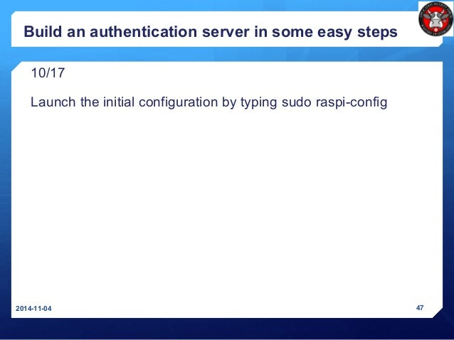 Build an authentication server in some easy steps 10/17 Launch the initial configuration by typing sudo raspi-config 2014-...