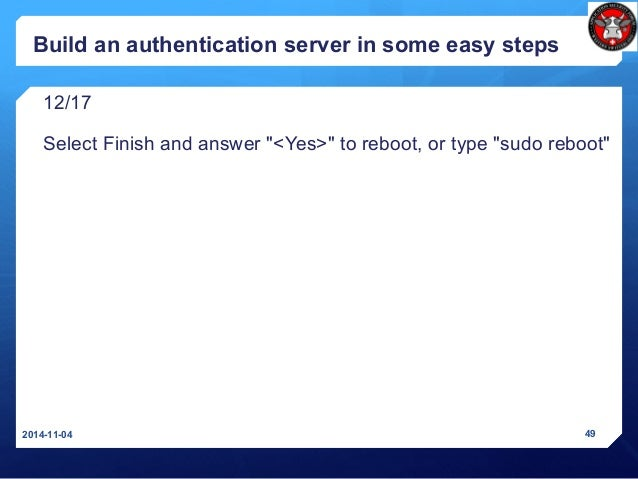 """Build an authentication server in some easy steps 12/17 Select Finish and answer """"<Yes>"""" to reboot, or type """"sudo reboot"""" ..."""