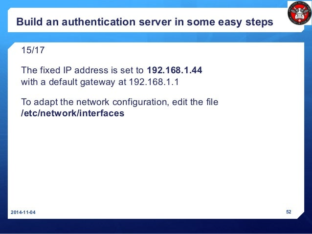 Build an authentication server in some easy steps 15/17 The fixed IP address is set to 192.168.1.44 with a default gateway...