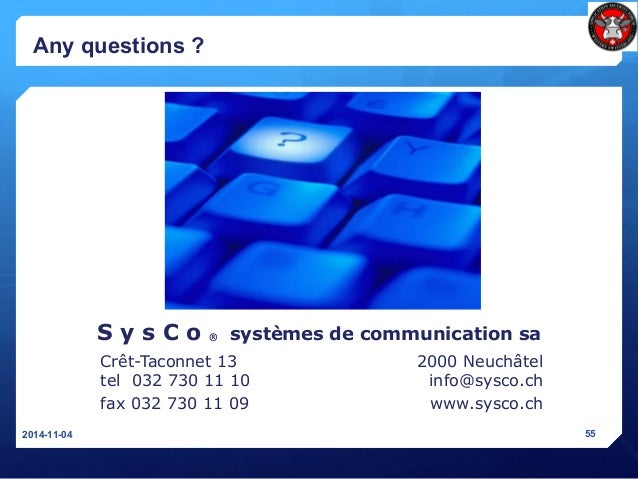 Any questions ? 2014-11-04 55 Crêt-Taconnet 13 tel 032 730 11 10 fax 032 730 11 09 2000 Neuchâtel info@sysco.ch www.sysco....
