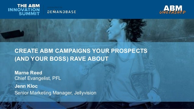 CREATE ABM CAMPAIGNS YOUR PROSPECTS (AND YOUR BOSS) RAVE ABOUT Marne Reed Chief Evangelist, PFL Jenn Kloc Senior Marketing...