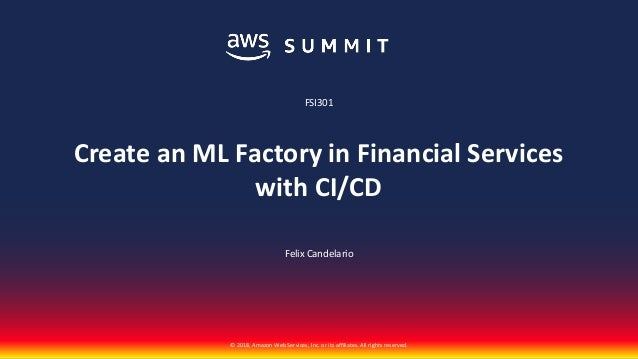 © 2018, Amazon Web Services, Inc. or its affiliates. All rights reserved. Felix Candelario FSI301 Create an ML Factory in ...
