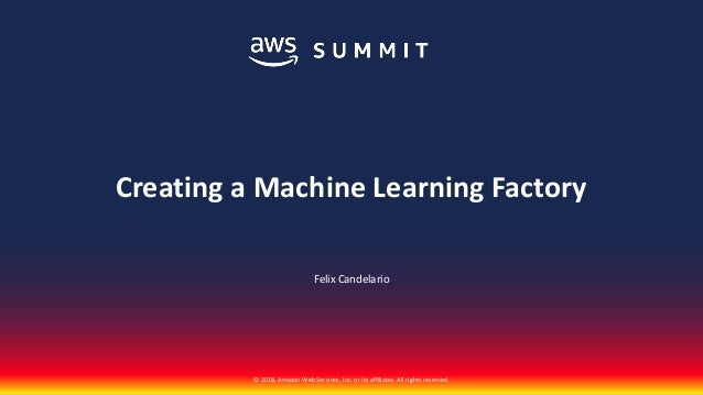 © 2018, Amazon Web Services, Inc. or its affiliates. All rights reserved. Felix Candelario Creating a Machine Learning Fac...
