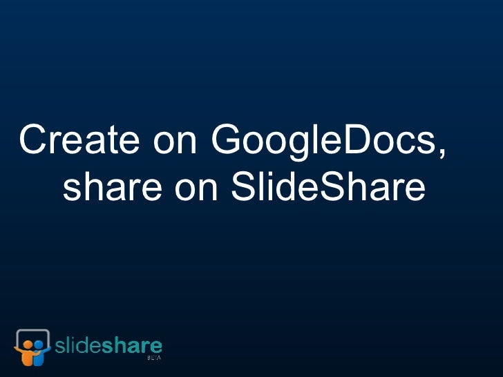 Create on GoogleDocs,   share on SlideShare