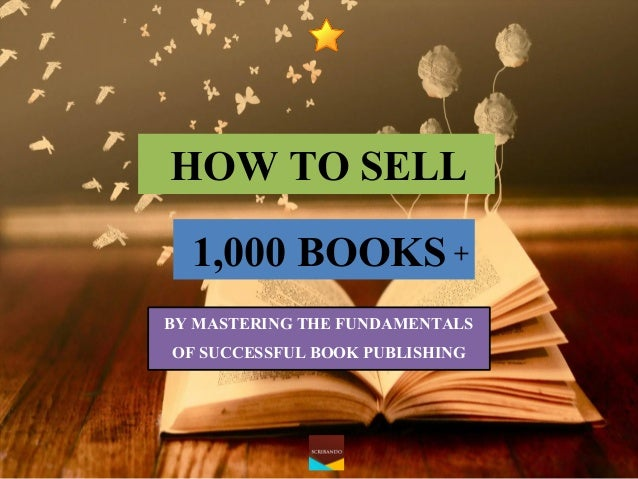 HOW TO SELL  1,000 BOOKS  BY MASTERING THE FUNDAMENTALS  OF SUCCESSFUL BOOK PUBLISHING  +