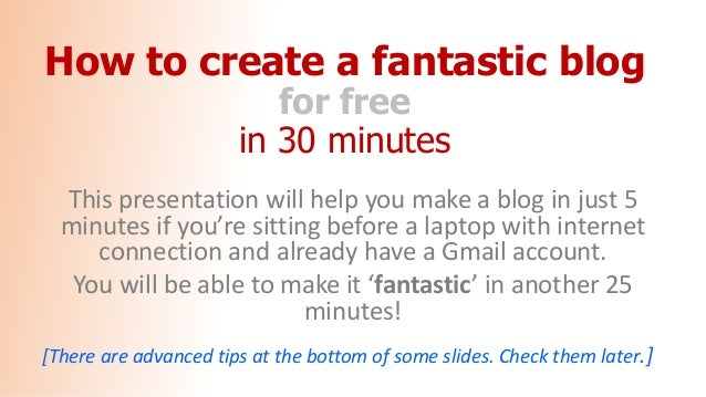 How to create a fantastic blog for free in 30 minutes This presentation will help you make a blog in just 5 minutes if you...