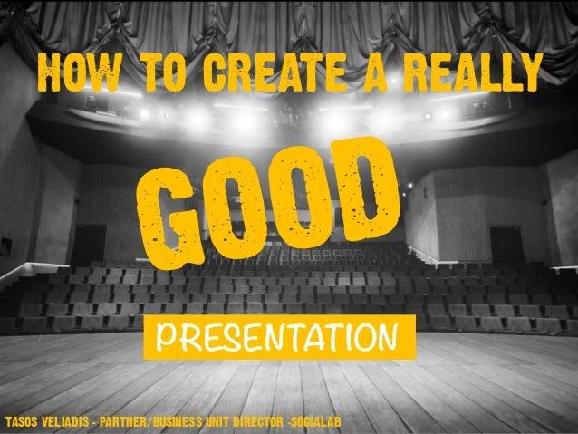 TASOS VELIADIS – PARTNER/BUSINESS UNIT DIRECTOR -SOCIALAB HOW TO CREATE A REALLY PRESENTATION