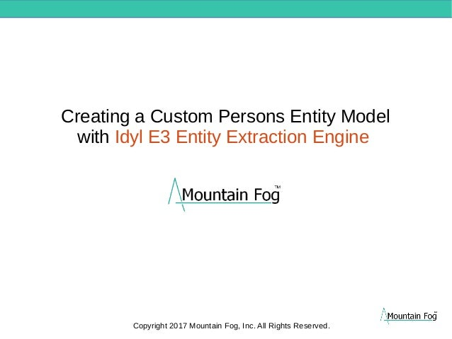 Creating a Custom Persons Entity Model with Idyl E3 Entity Extraction Engine Copyright 2017 Mountain Fog, Inc. All Rights ...