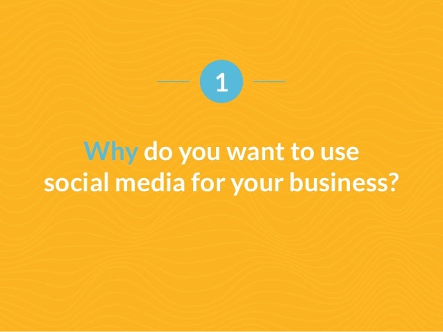 1  Why do you want to use  social media for your business?