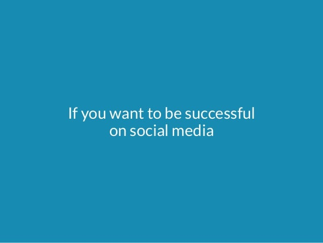 If you want to be successful  on social media