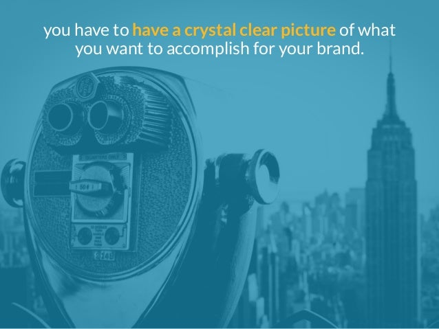 you have to have a crystal clear picture of what  you want to accomplish for your brand.
