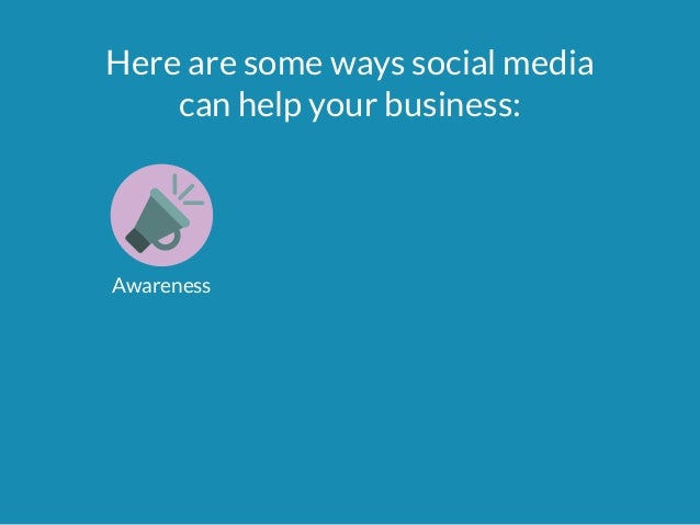 Here are some ways social media  can help your business:  Awareness