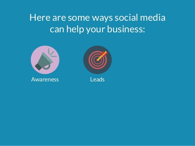 Here are some ways social media  can help your business:  Awareness Leads
