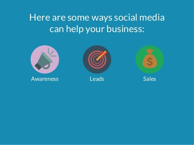 Here are some ways social media  can help your business:  Awareness Leads Sales