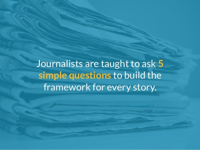 Journalists are taught to ask 5  simple questions to build the  framework for every story.