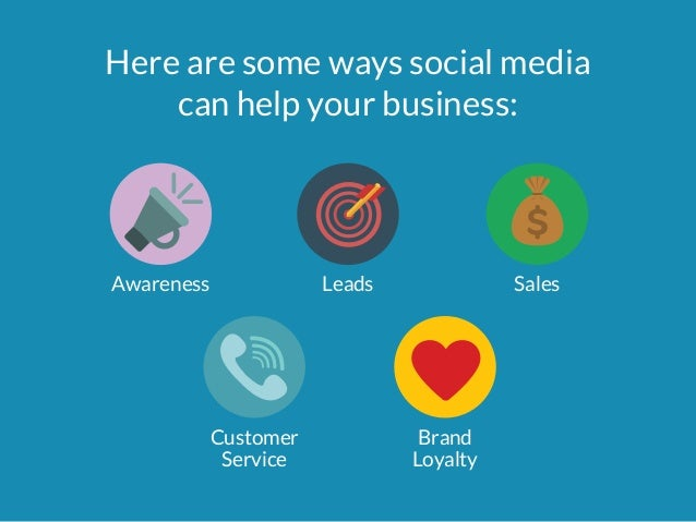 Here are some ways social media  can help your business:  Awareness Leads Sales  Customer  Service  Brand  Loyalty