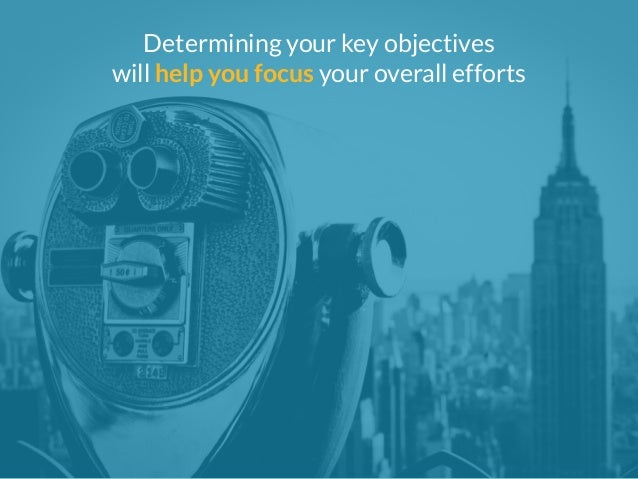Determining your key objectives  will help you focus your overall efforts