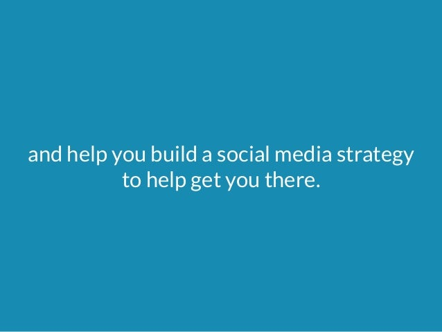 and help you build a social media strategy  to help get you there.