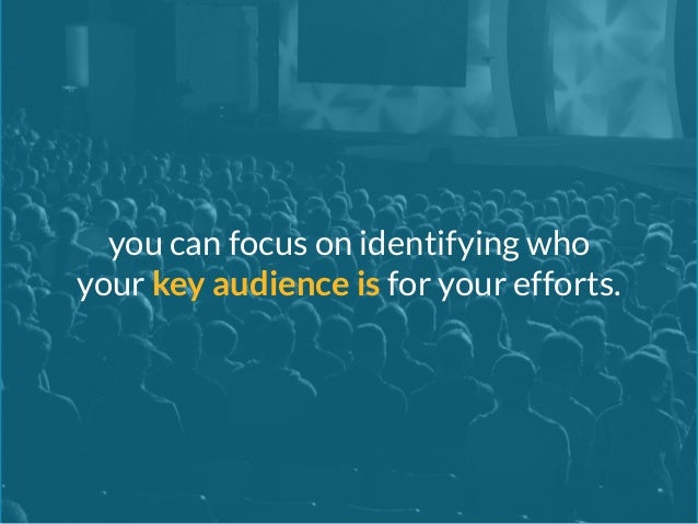 you can focus on identifying who  your key audience is for your efforts.