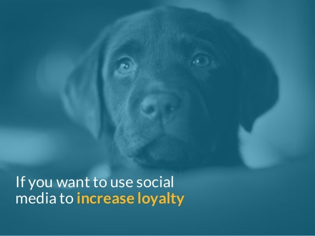 If you want to use social  media to increase loyalty