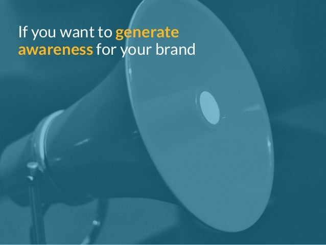 If you want to generate  awareness for your brand