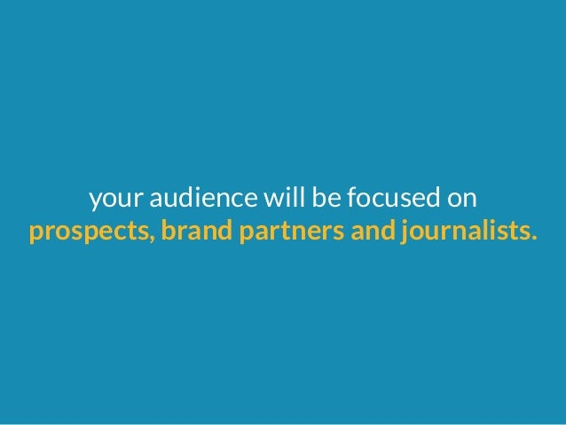 your audience will be focused on  prospects, brand partners and journalists.
