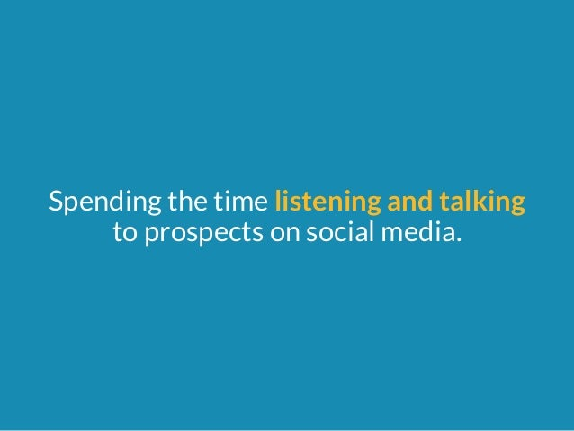 Spending the time listening and talking  to prospects on social media.