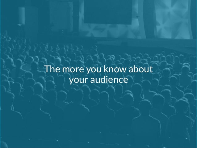 The more you know about  your audience