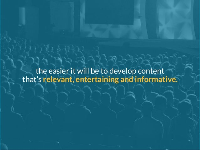 the easier it will be to develop content  that's relevant, entertaining and informative.
