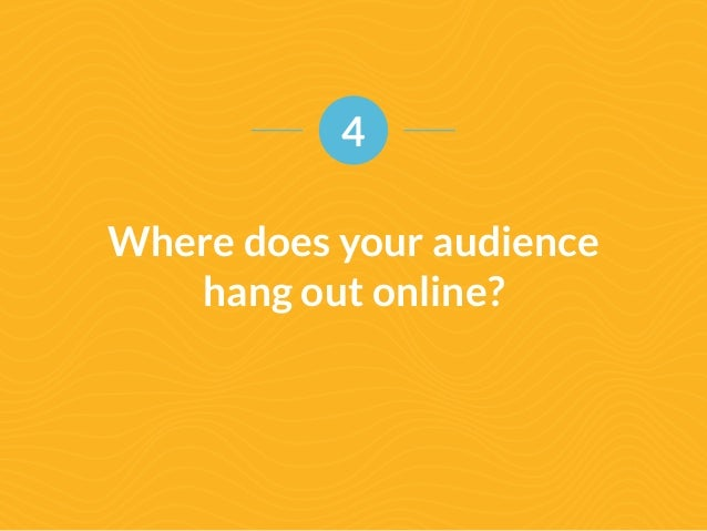 4  Where does your audience  hang out online?