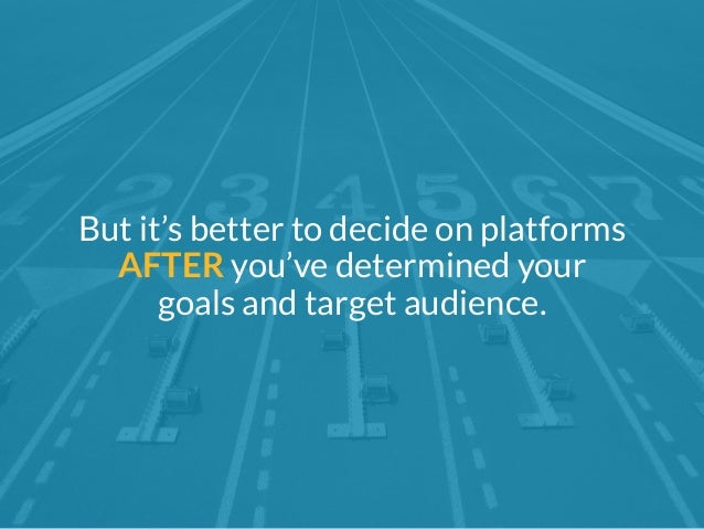 But it's better to decide on platforms  AFTER you've determined your  goals and target audience.